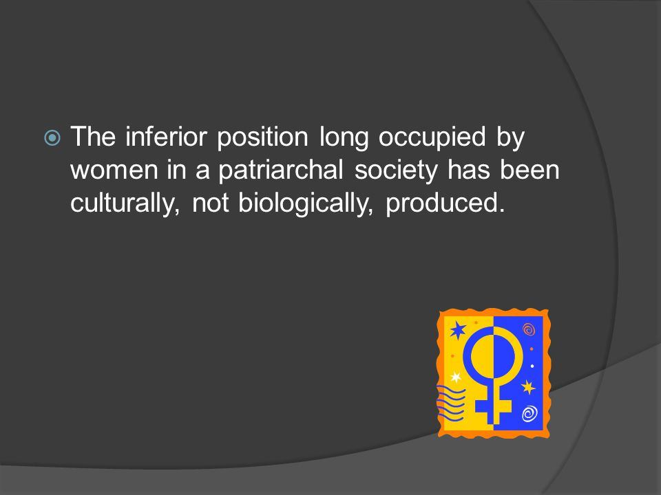 The inferior position long occupied by women in a patriarchal society has been culturally, not biologically, produced.