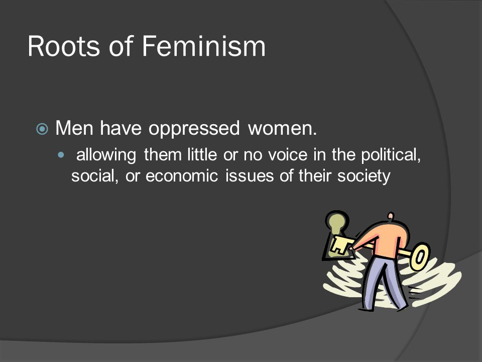 Roots of Feminism Men have oppressed women.