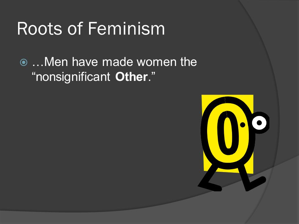 Roots of Feminism …Men have made women the nonsignificant Other.