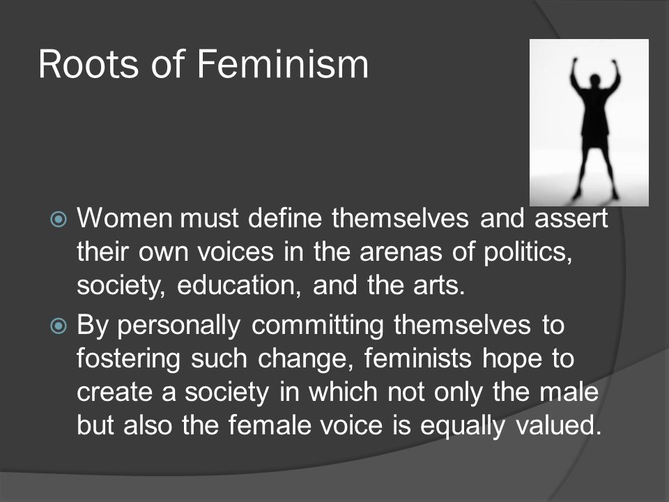 Roots of Feminism Women must define themselves and assert their own voices in the arenas of politics, society, education, and the arts.