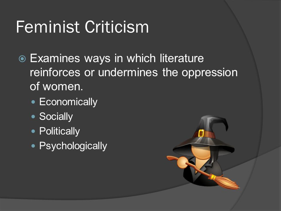 Feminist Criticism Examines ways in which literature reinforces or undermines the oppression of women.
