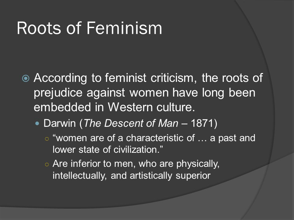 Roots of Feminism According to feminist criticism, the roots of prejudice against women have long been embedded in Western culture.