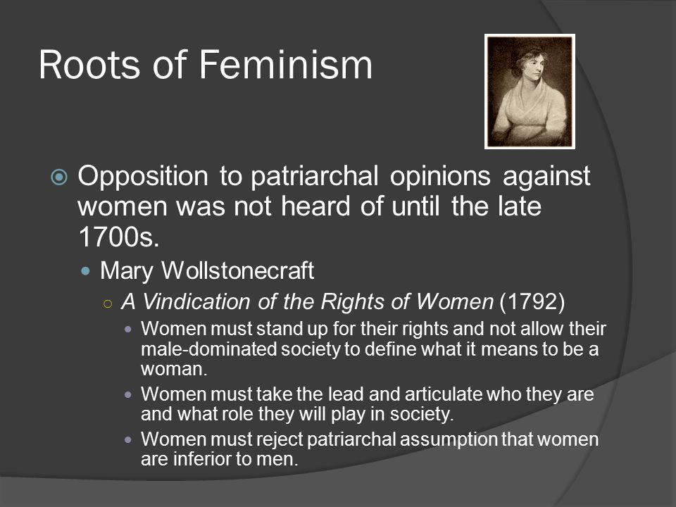 Roots of Feminism Opposition to patriarchal opinions against women was not heard of until the late 1700s.