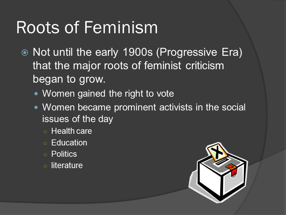 Roots of Feminism Not until the early 1900s (Progressive Era) that the major roots of feminist criticism began to grow.
