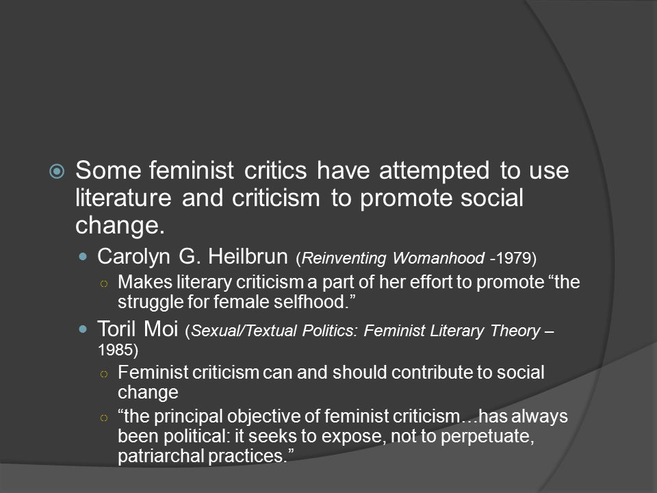 Some feminist critics have attempted to use literature and criticism to promote social change.
