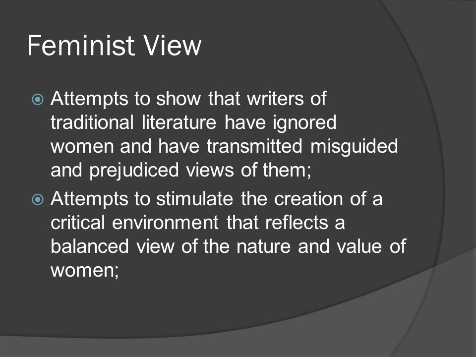 Feminist View Attempts to show that writers of traditional literature have ignored women and have transmitted misguided and prejudiced views of them;