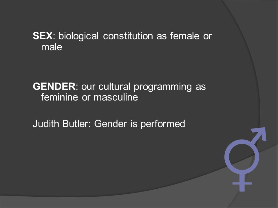 SEX: biological constitution as female or male GENDER: our cultural programming as feminine or masculine Judith Butler: Gender is performed