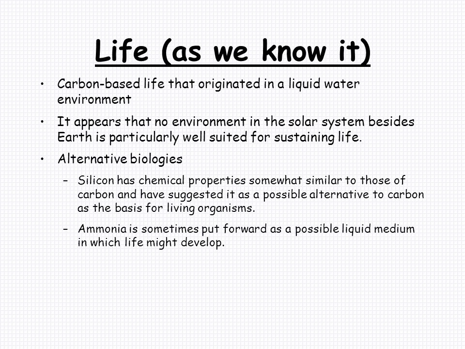 Life (as we know it) Carbon-based life that originated in a liquid water environment.