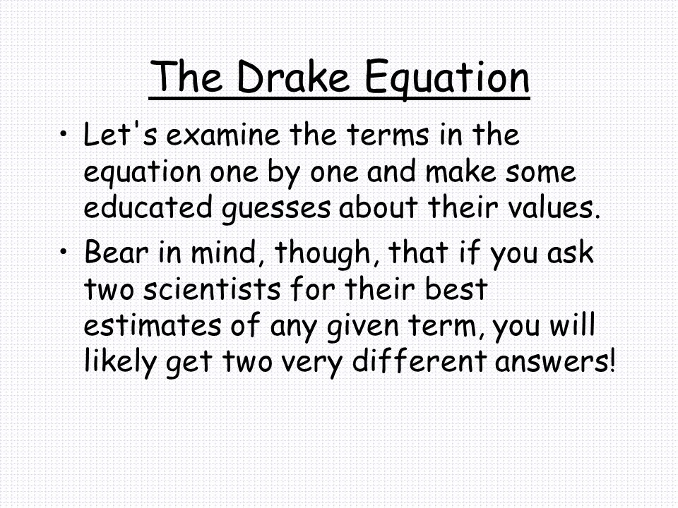 The Drake Equation Let s examine the terms in the equation one by one and make some educated guesses about their values.