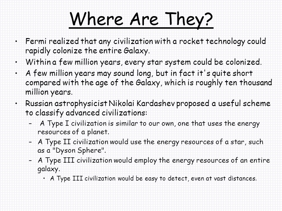 Where Are They Fermi realized that any civilization with a rocket technology could rapidly colonize the entire Galaxy.