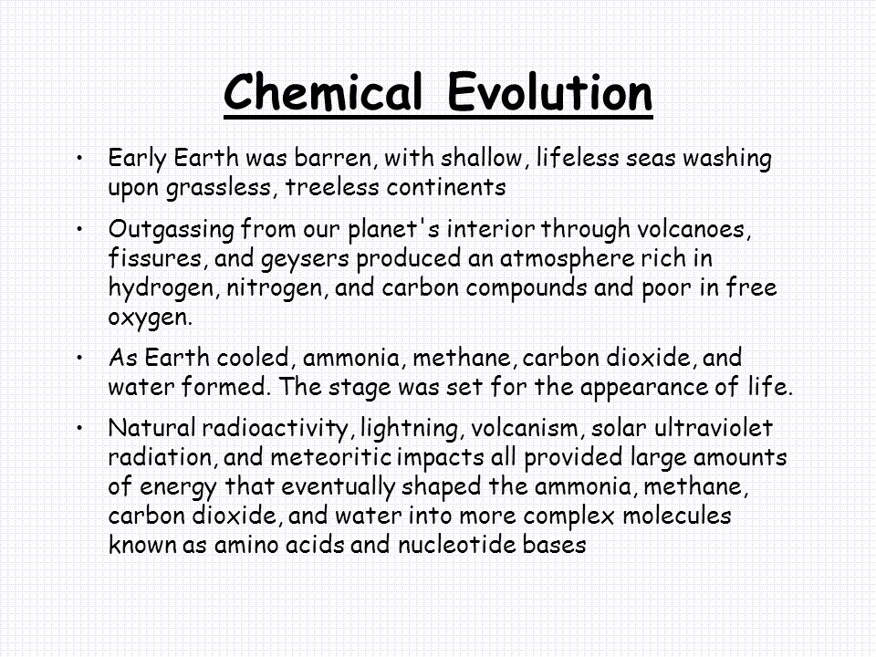 Chemical Evolution Early Earth was barren, with shallow, lifeless seas washing upon grassless, treeless continents.