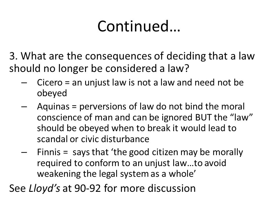 Continued… 3. What are the consequences of deciding that a law should no longer be considered a law