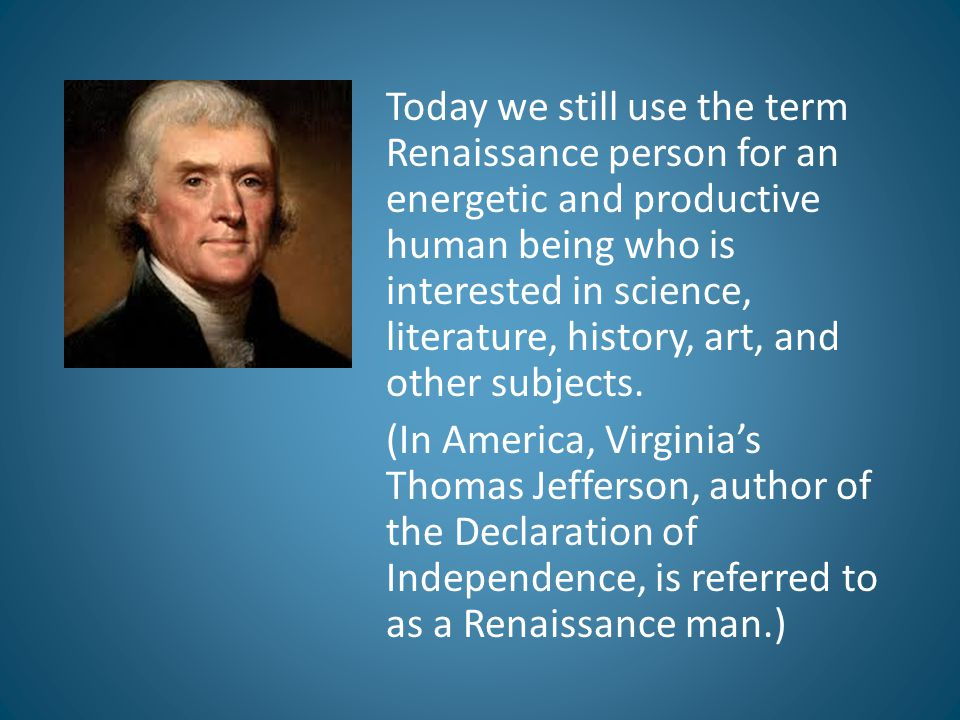 Today we still use the term Renaissance person for an energetic and productive human being who is interested in science, literature, history, art, and other subjects.