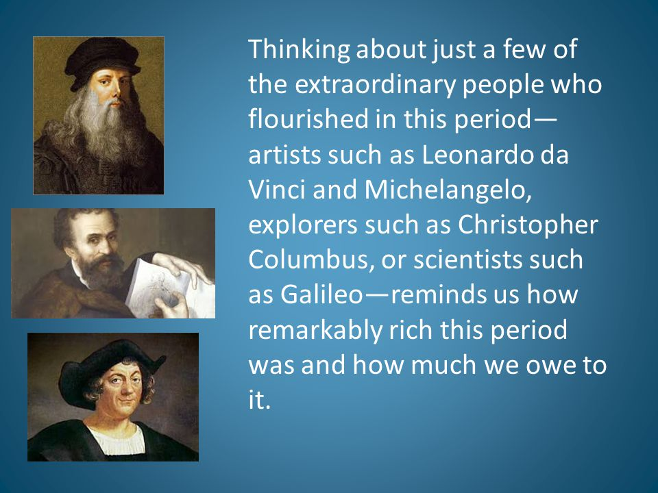 Thinking about just a few of the extraordinary people who flourished in this period—artists such as Leonardo da Vinci and Michelangelo, explorers such as Christopher Columbus, or scientists such as Galileo—reminds us how remarkably rich this period was and how much we owe to it.