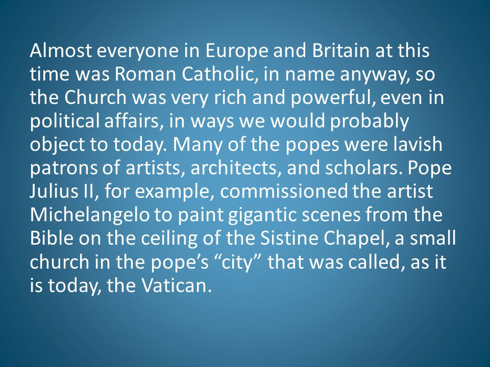 Almost everyone in Europe and Britain at this time was Roman Catholic, in name anyway, so the Church was very rich and powerful, even in political affairs, in ways we would probably object to today.