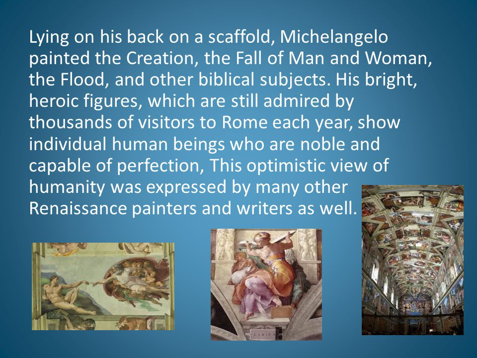 Lying on his back on a scaffold, Michelangelo painted the Creation, the Fall of Man and Woman, the Flood, and other biblical subjects.