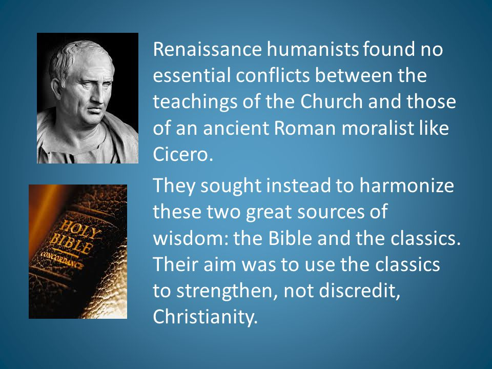 Renaissance humanists found no essential conflicts between the teachings of the Church and those of an ancient Roman moralist like Cicero.
