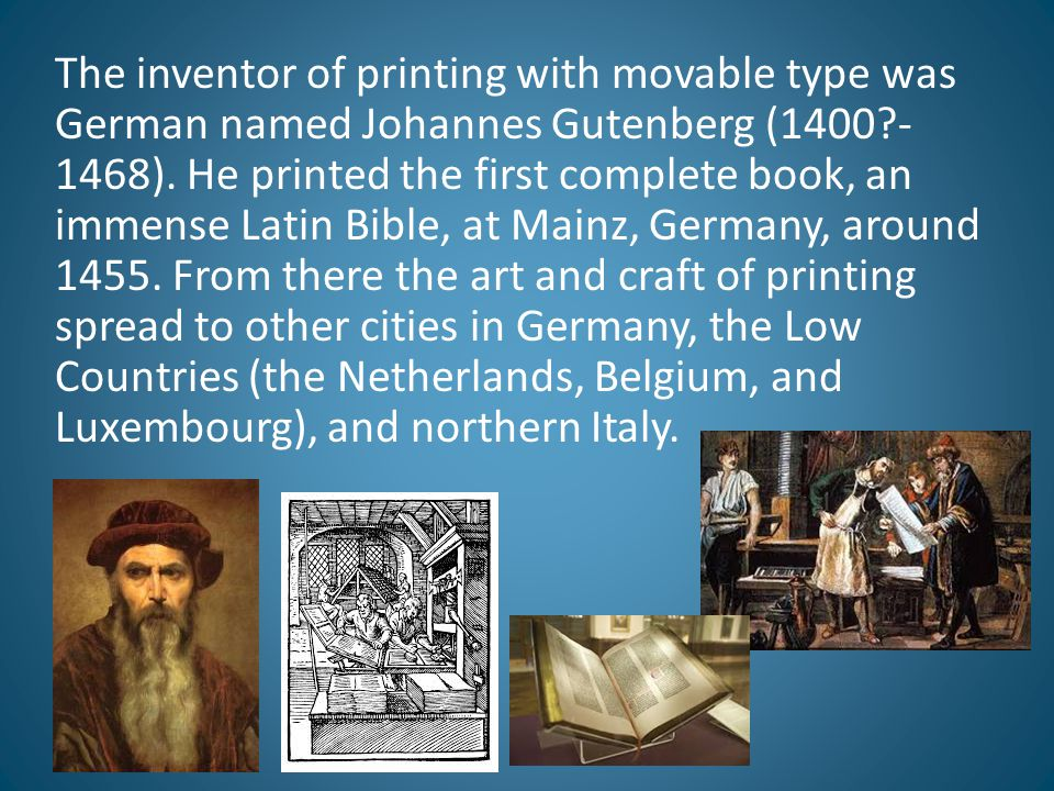 The inventor of printing with movable type was German named Johannes Gutenberg (1400 -1468).