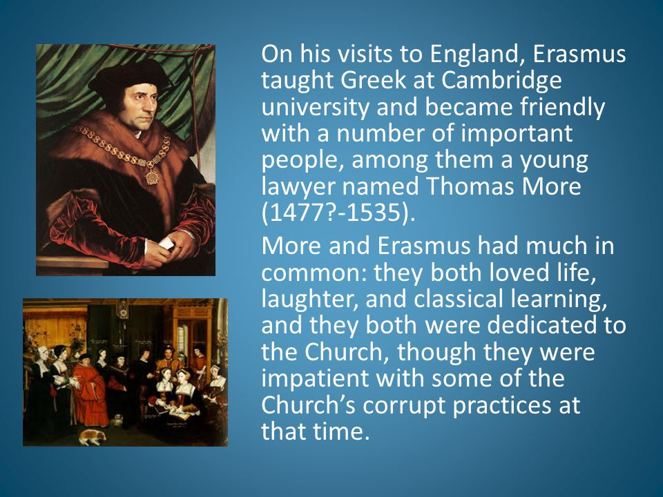 On his visits to England, Erasmus taught Greek at Cambridge university and became friendly with a number of important people, among them a young lawyer named Thomas More (1477 -1535).