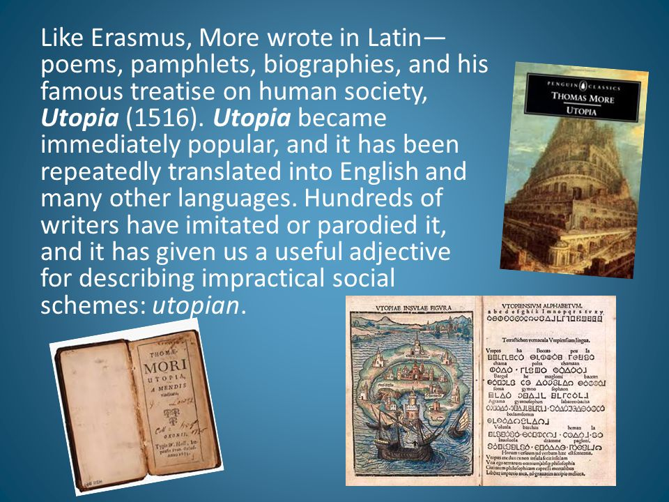 Like Erasmus, More wrote in Latin—poems, pamphlets, biographies, and his famous treatise on human society, Utopia (1516).