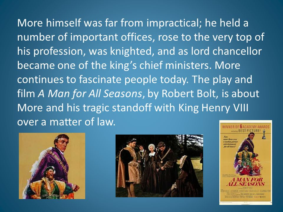 More himself was far from impractical; he held a number of important offices, rose to the very top of his profession, was knighted, and as lord chancellor became one of the king's chief ministers.
