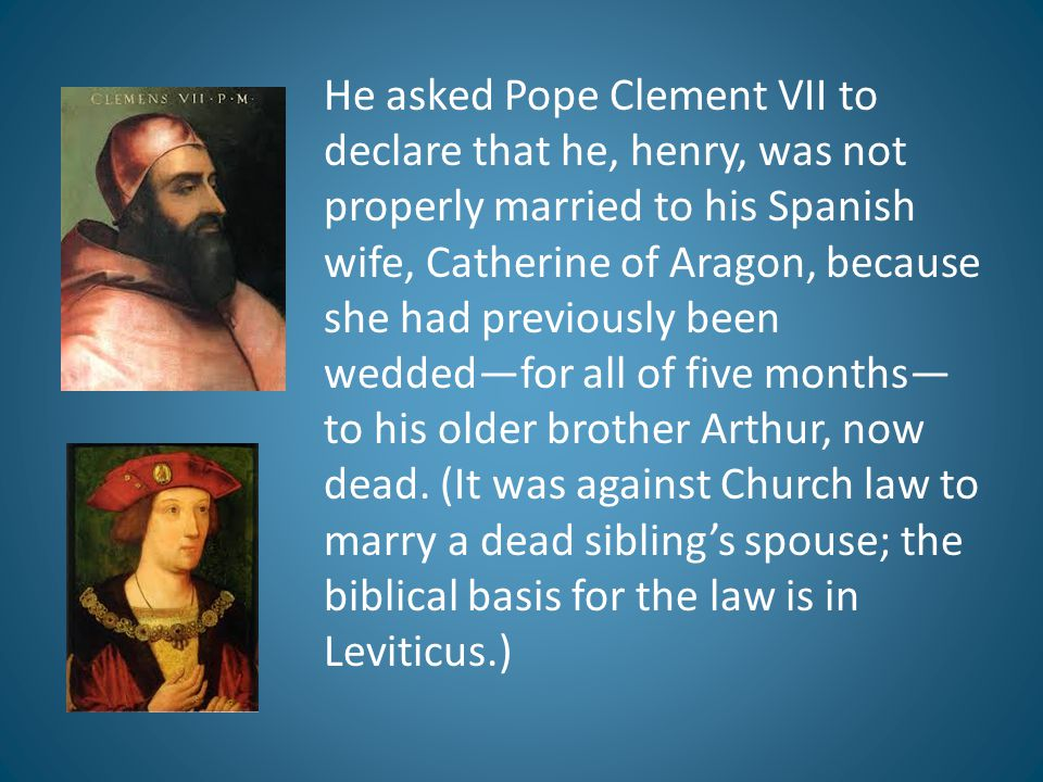 He asked Pope Clement VII to declare that he, henry, was not properly married to his Spanish wife, Catherine of Aragon, because she had previously been wedded—for all of five months—to his older brother Arthur, now dead.