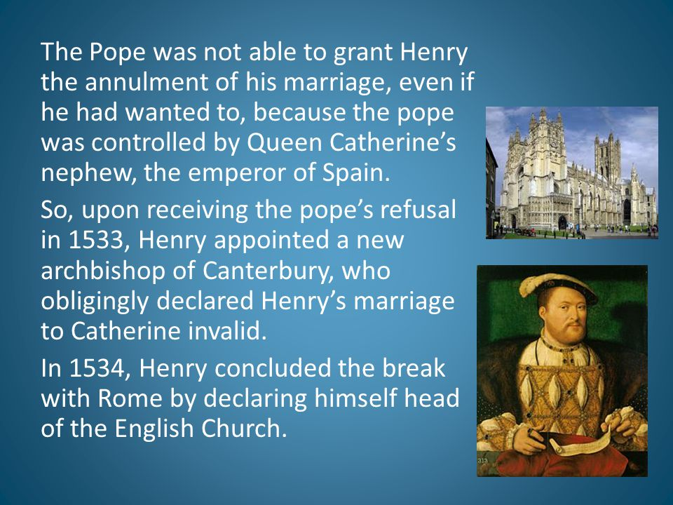 The Pope was not able to grant Henry the annulment of his marriage, even if he had wanted to, because the pope was controlled by Queen Catherine's nephew, the emperor of Spain.