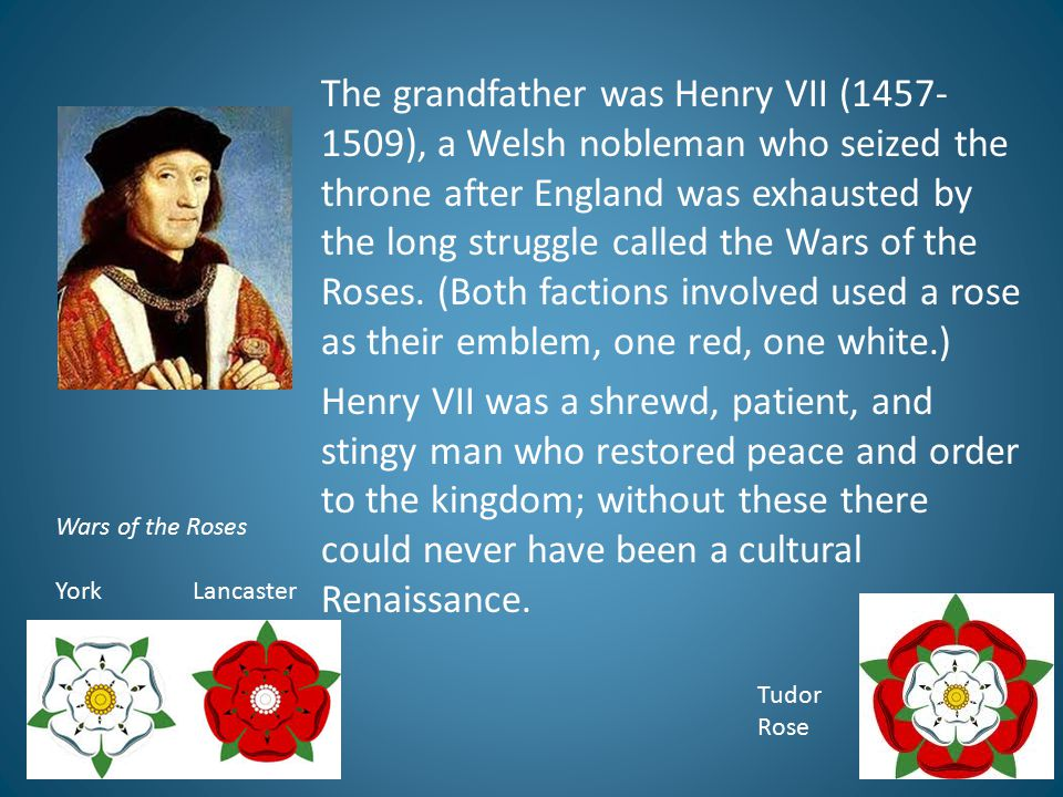 The grandfather was Henry VII (1457-1509), a Welsh nobleman who seized the throne after England was exhausted by the long struggle called the Wars of the Roses. (Both factions involved used a rose as their emblem, one red, one white.) Henry VII was a shrewd, patient, and stingy man who restored peace and order to the kingdom; without these there could never have been a cultural Renaissance.