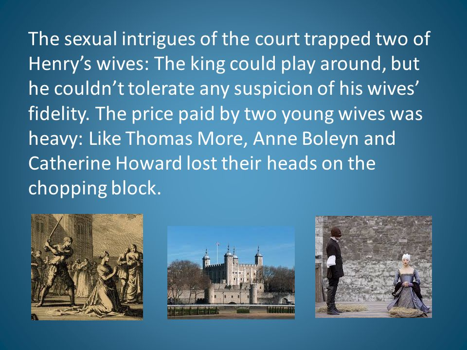 The sexual intrigues of the court trapped two of Henry's wives: The king could play around, but he couldn't tolerate any suspicion of his wives' fidelity.