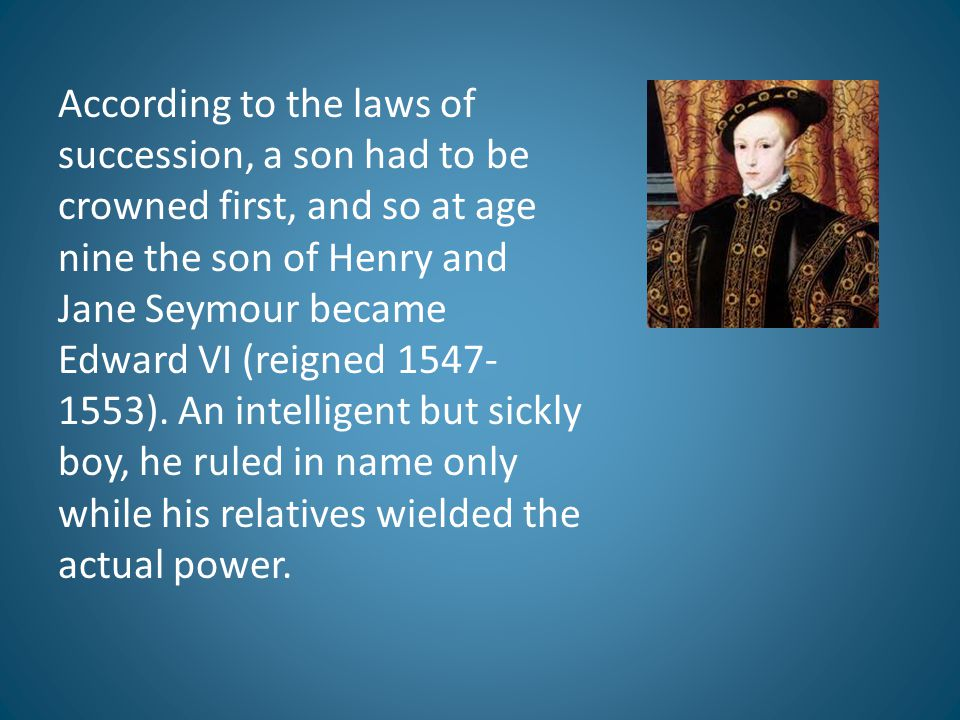 According to the laws of succession, a son had to be crowned first, and so at age nine the son of Henry and Jane Seymour became Edward VI (reigned 1547-1553).