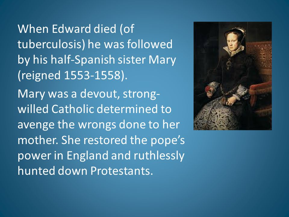 When Edward died (of tuberculosis) he was followed by his half-Spanish sister Mary (reigned 1553-1558).