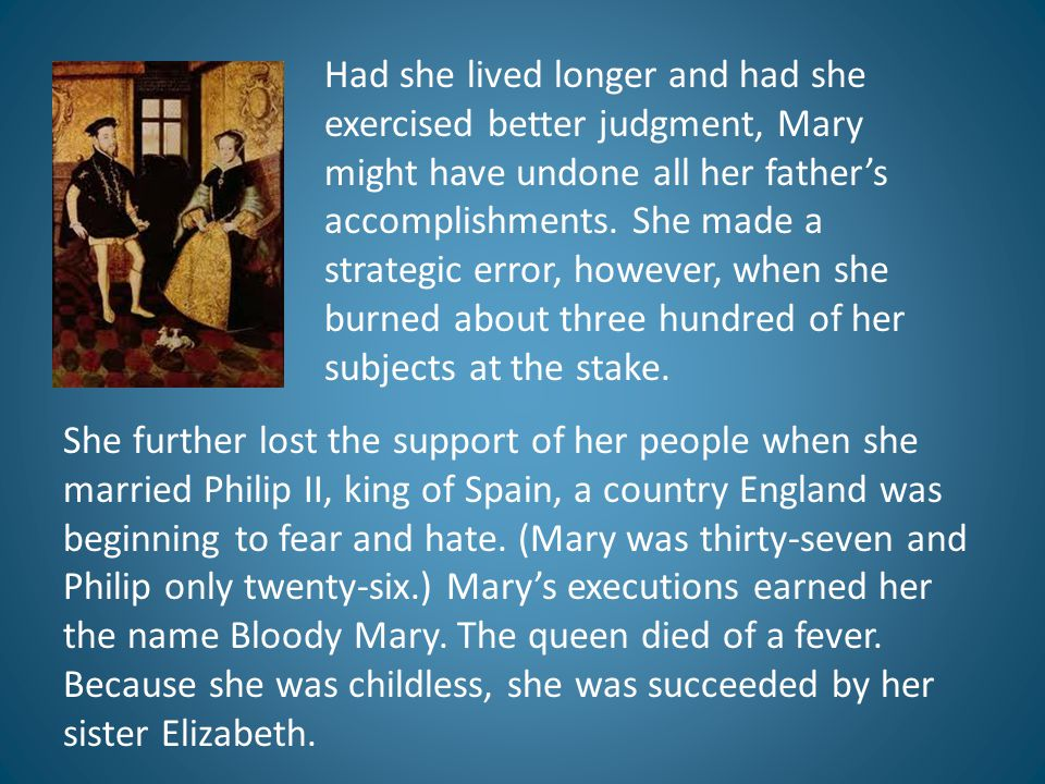 Had she lived longer and had she exercised better judgment, Mary might have undone all her father's accomplishments. She made a strategic error, however, when she burned about three hundred of her subjects at the stake.