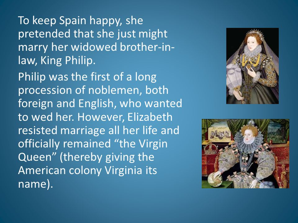 To keep Spain happy, she pretended that she just might marry her widowed brother-in-law, King Philip.