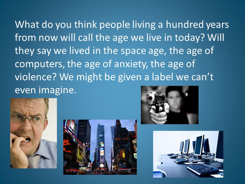 What do you think people living a hundred years from now will call the age we live in today.