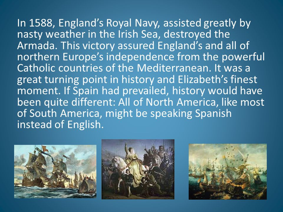 In 1588, England's Royal Navy, assisted greatly by nasty weather in the Irish Sea, destroyed the Armada.