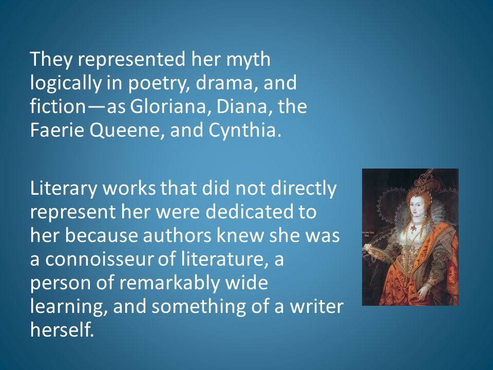 They represented her myth logically in poetry, drama, and fiction—as Gloriana, Diana, the Faerie Queene, and Cynthia.