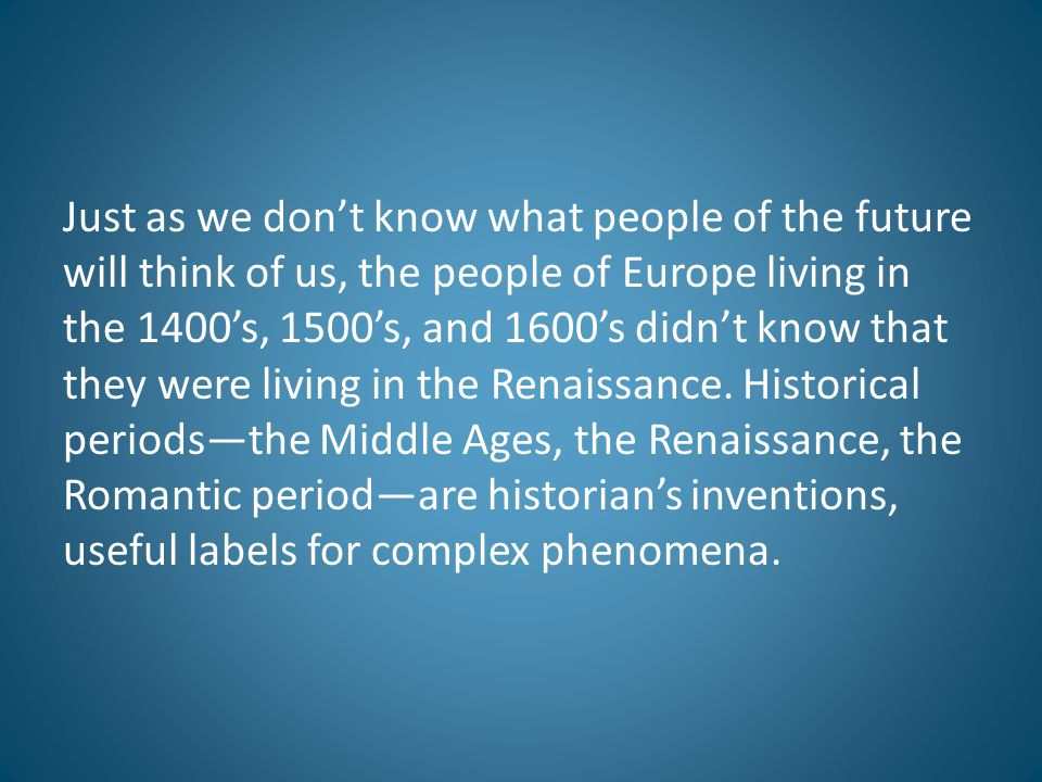 Just as we don't know what people of the future will think of us, the people of Europe living in the 1400's, 1500's, and 1600's didn't know that they were living in the Renaissance.