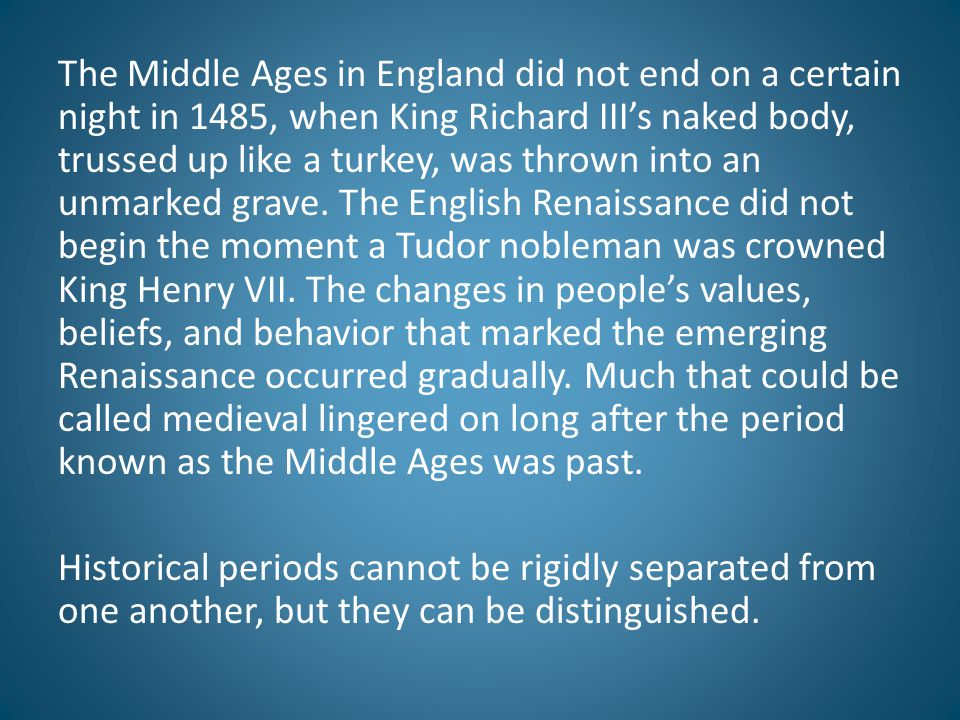 The Middle Ages in England did not end on a certain night in 1485, when King Richard III's naked body, trussed up like a turkey, was thrown into an unmarked grave. The English Renaissance did not begin the moment a Tudor nobleman was crowned King Henry VII. The changes in people's values, beliefs, and behavior that marked the emerging Renaissance occurred gradually. Much that could be called medieval lingered on long after the period known as the Middle Ages was past.
