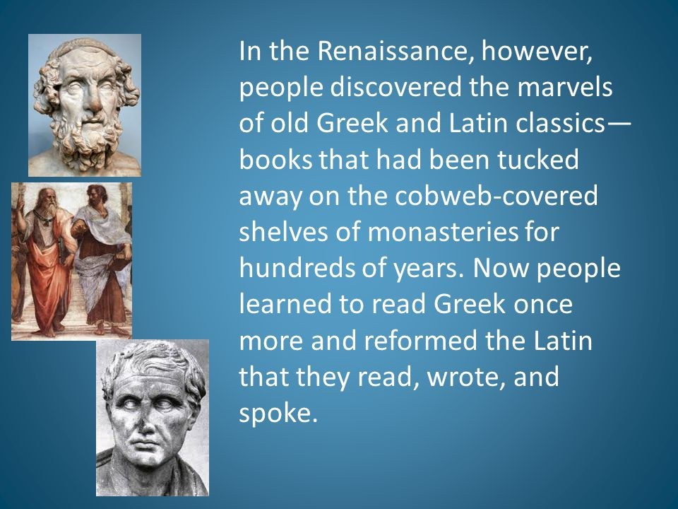 In the Renaissance, however, people discovered the marvels of old Greek and Latin classics—books that had been tucked away on the cobweb-covered shelves of monasteries for hundreds of years.