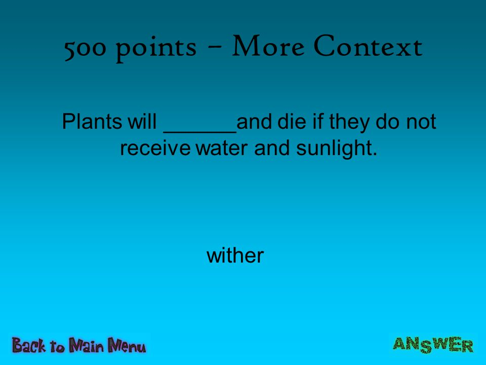 Plants will ______and die if they do not receive water and sunlight.