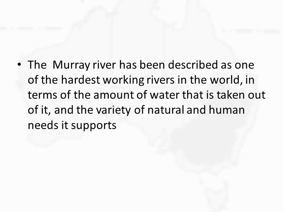 The Murray river has been described as one of the hardest working rivers in the world, in terms of the amount of water that is taken out of it, and the variety of natural and human needs it supports