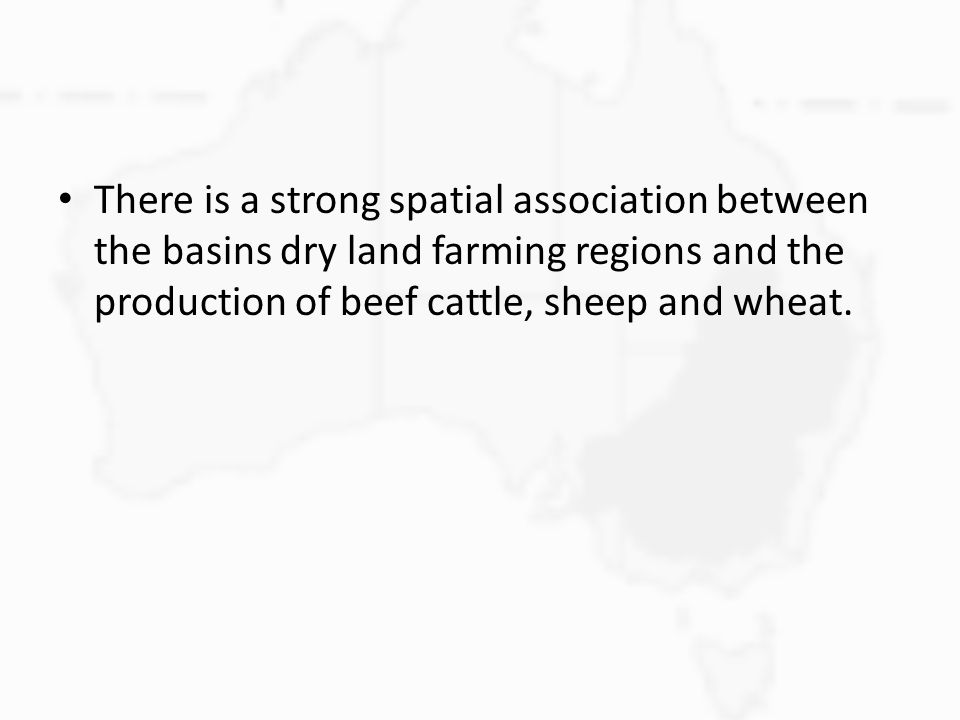 There is a strong spatial association between the basins dry land farming regions and the production of beef cattle, sheep and wheat.
