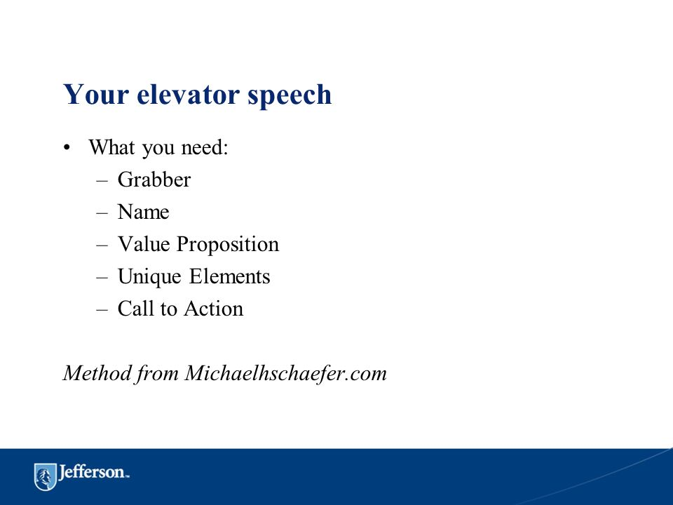 Your elevator speech What you need: Grabber Name Value Proposition