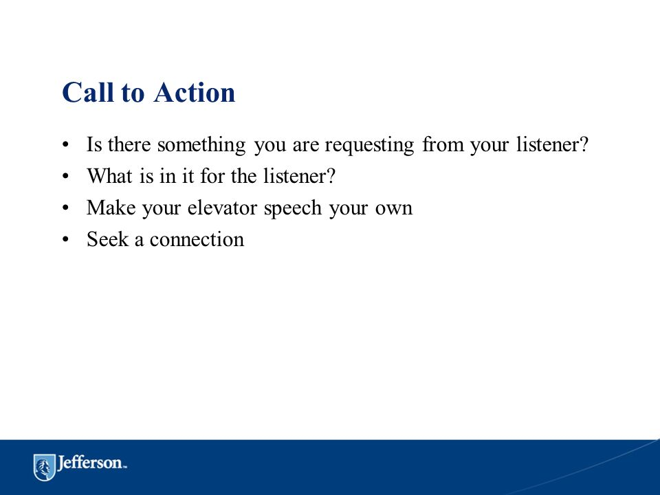 Call to Action Is there something you are requesting from your listener What is in it for the listener