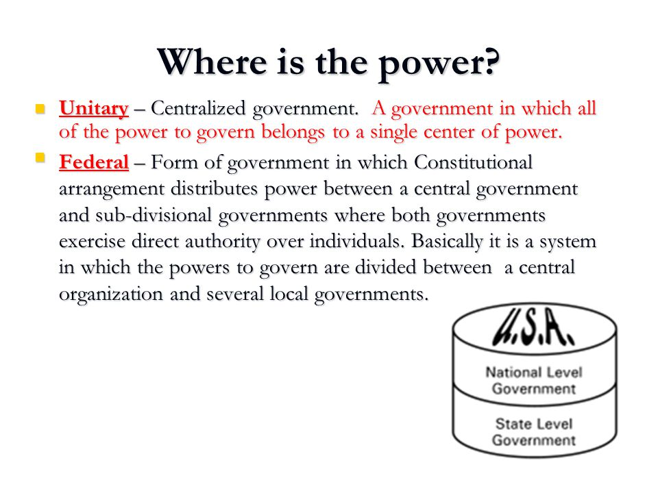 Where is the power Unitary – Centralized government. A government in which all of the power to govern belongs to a single center of power.