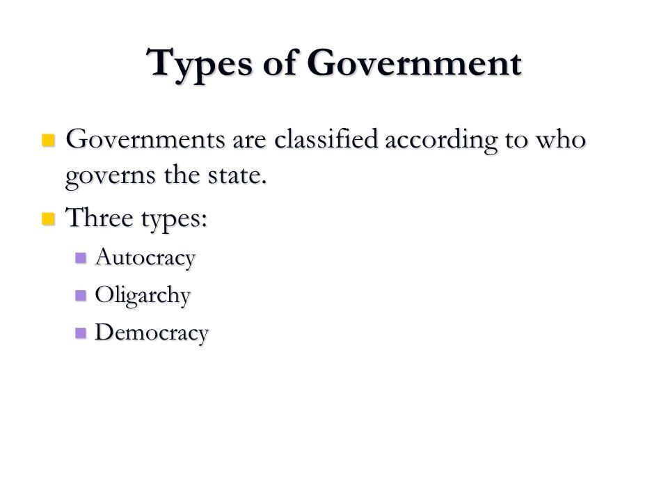 Types of Government Governments are classified according to who governs the state. Three types: Autocracy.