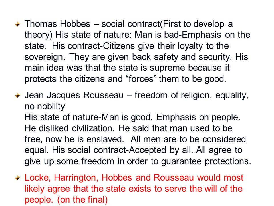 Thomas Hobbes – social contract(First to develop a theory) His state of nature: Man is bad-Emphasis on the state. His contract-Citizens give their loyalty to the sovereign. They are given back safety and security. His main idea was that the state is supreme because it protects the citizens and forces them to be good.