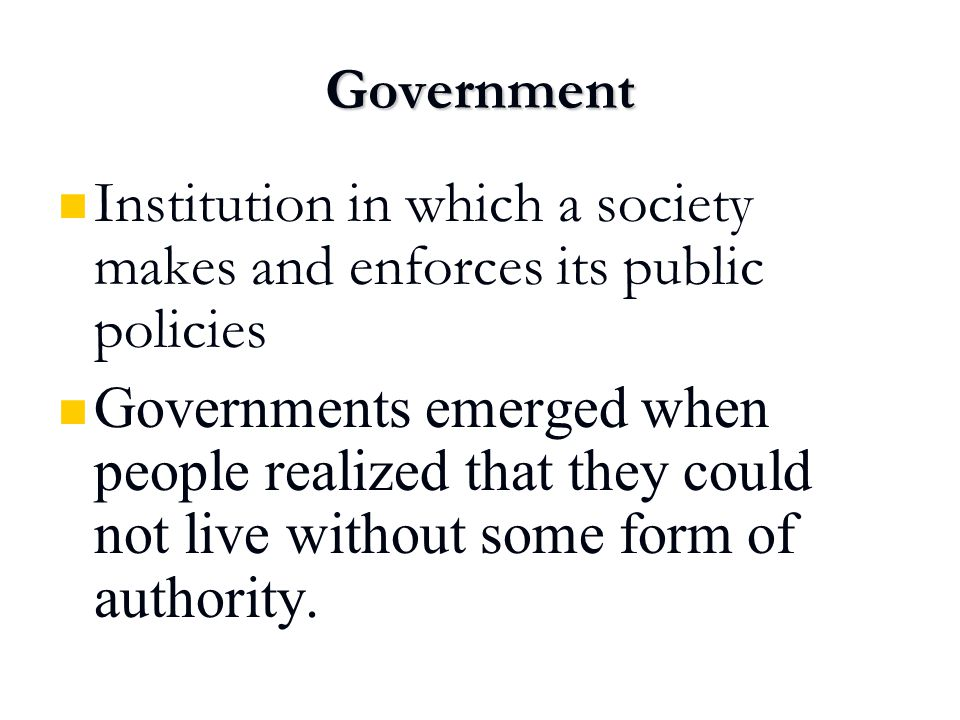 Government Institution in which a society makes and enforces its public policies.