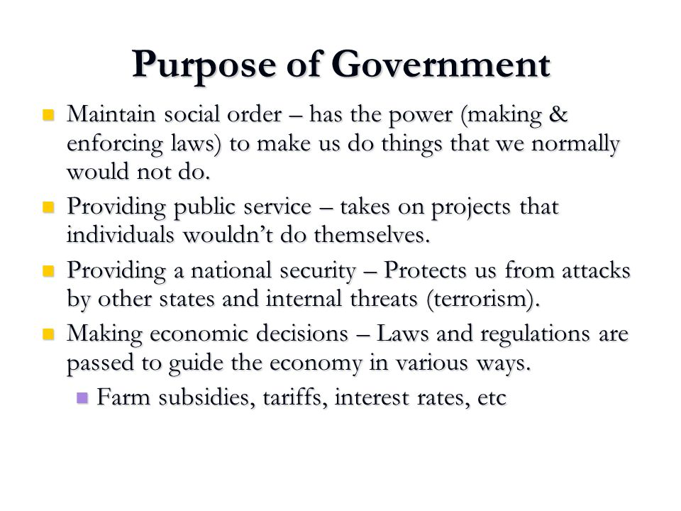 Purpose of Government Maintain social order – has the power (making & enforcing laws) to make us do things that we normally would not do.