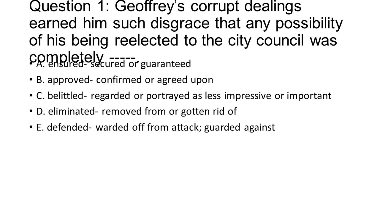 Question 1: Geoffrey's corrupt dealings earned him such disgrace that any possibility of his being reelected to the city council was completely -----.